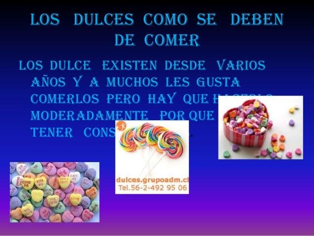 Los dulces como se deben         de comerLos dulce existen desde varios años y a muchos les gusta comerlos pero hay que ha...