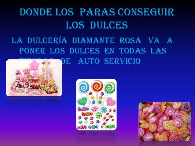 Donde los paras conseguir         los dulcesLa dulcería diamante rosa va a poner los dulces en todas las tiendas de auto s...