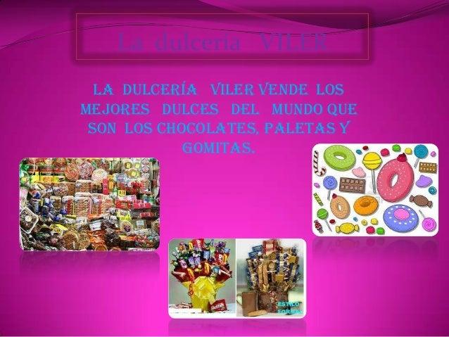 La dulcería VILER  La dulcería VILER vende losmejores dulces del mundo que son los chocolates, paletas y            gomitas.