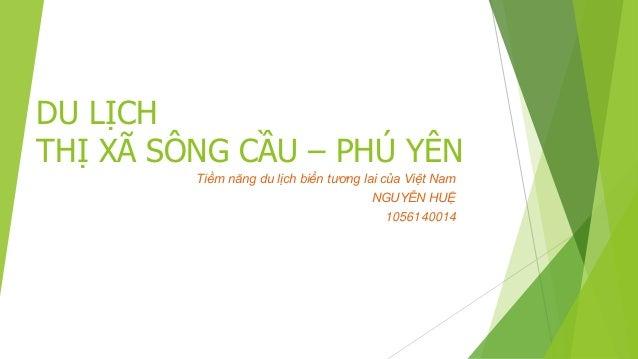 DU LỊCH  THỊ XÃ SÔNG CẦU – PHÚ YÊN  Tiềm năng du lịch biển tương lai của Việt Nam  NGUYỄN HUỆ  1056140014