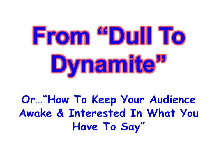 """Or…""""How To Keep Your Audience Awake & Interested In What You Have To Say"""""""