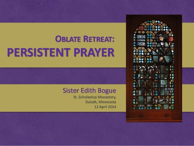 OBLATE RETREAT: PERSISTENT PRAYER Sister Edith Bogue St. Scholastica Monastery, Duluth, Minnesota 12 April 2014