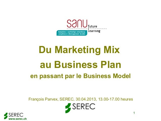 www.serec.ch1Du Marketing Mixau Business Planen passant par le Business ModelFrançois Parvex, SEREC, 30.04.2013, 13.00-17....