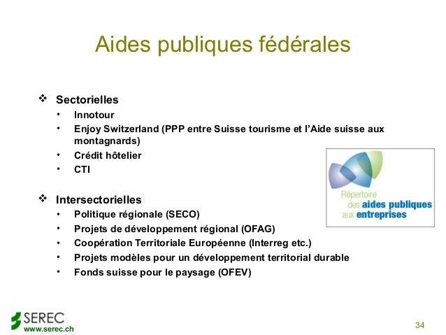 www.serec.chAides publiques fédérales Sectorielles• Innotour• Enjoy Switzerland (PPP entre Suisse tourisme et l'Aide suis...
