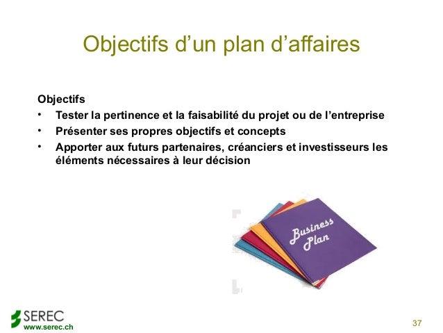 www.serec.chObjectifs d'un plan d'affairesObjectifs• Tester la pertinence et la faisabilité du projet ou de l'entreprise• ...
