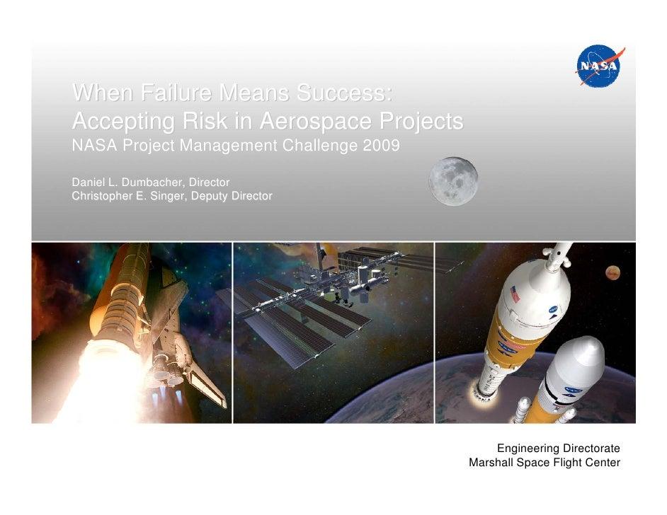 When Failure Means Success:Accepting Risk in Aerospace ProjectsNASA Project Management Challenge 2009Daniel L. Dumbacher, ...