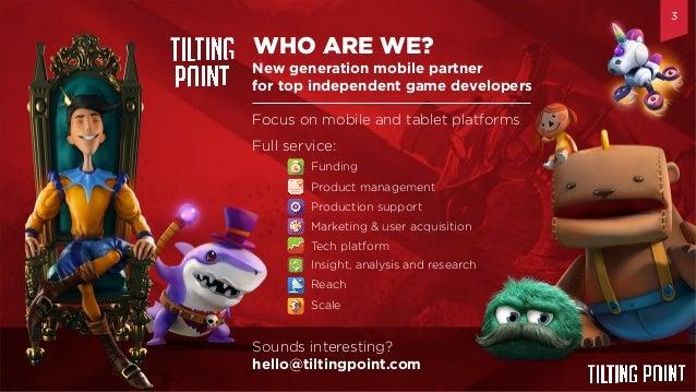 Til$ng  Point  Confiden$al   New generation mobile partner for top independent game developers WHO ARE WE? TM Focus o...
