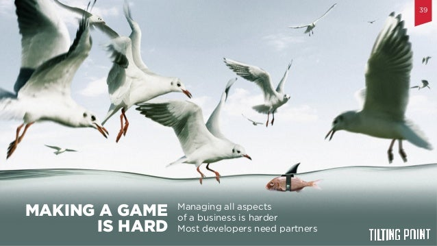 Til$ng  Point  Confiden$al   Managing all aspects of a business is harder Most developers need partners MAKING A GAME...
