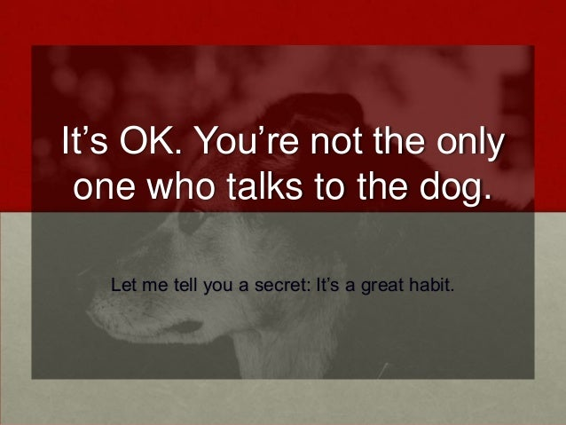 It's OK. You're not the only one who talks to the dog. Let me tell you a secret: It's a great habit.