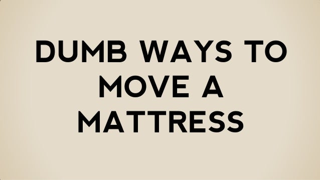 Dumb ways to move a mattresses
