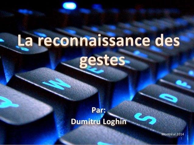 La reconnaissance des gestes Par: Dumitru Loghin Montréal 2014 1
