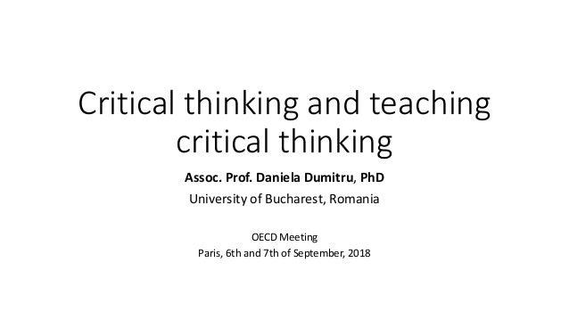 Critical thinking and teaching critical thinking Assoc. Prof. Daniela Dumitru, PhD University of Bucharest, Romania OECD M...