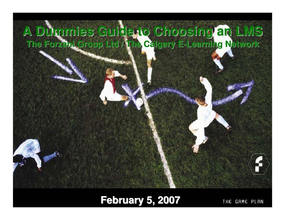A Dummies Guide to Choosing an LMS The Forzani Group Ltd / The Calgary E-Learning Network                      The Game Pl...