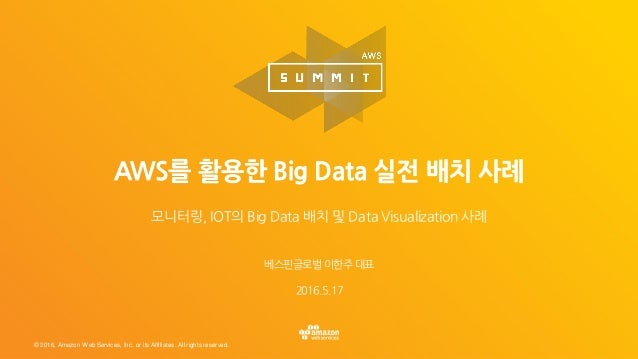 © 2016, Amazon Web Services, Inc. or its Affiliates. All rights reserved. 베스핀글로벌 이한주 대표 2016.5.17 AWS를 활용한 Big Data 실전 배치 ...