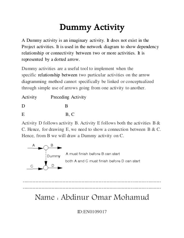 Dummy Activity A Dummy activity is an imaginary activity. It does not exist in the Project activities. It is used in the n...
