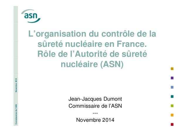 Connaissance de l'ASN Novembre 2013  L'organisation du contrôle de la  sûreté nucléaire en France.  Rôle de l'Autorité de ...