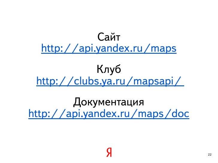 Сайт  http://api.yandex.ru/maps             Клуб http://clubs.ya.ru/mapsapi/        Документацияhttp://api.yandex.ru/maps/...
