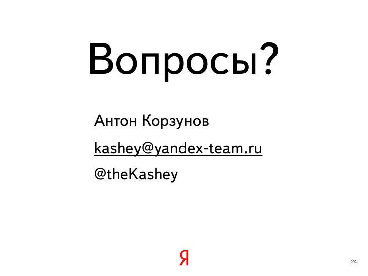 Вопросы?Антон Корзуновkashey@yandex-team.ru@theKashey                        24