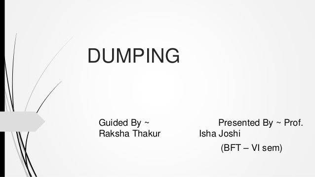DUMPING Guided By ~ Presented By ~ Prof. Raksha Thakur Isha Joshi (BFT – VI sem)