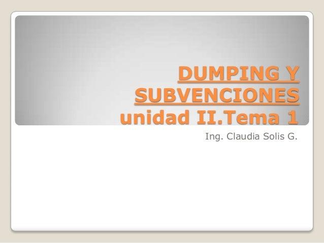 DUMPING Y SUBVENCIONES unidad II.Tema 1 Ing. Claudia Solis G.