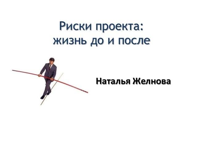 Риски проекта:жизнь до и послеНаталья Желнова