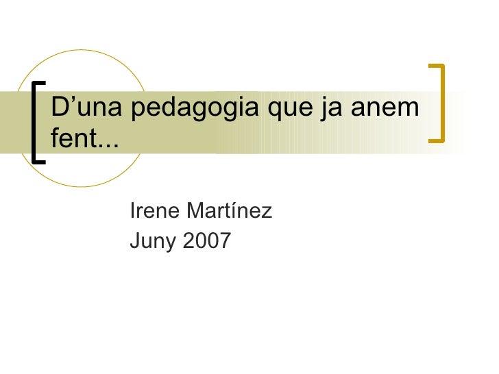 D'una pedagogia que ja anem fent...       Irene Martínez      Juny 2007