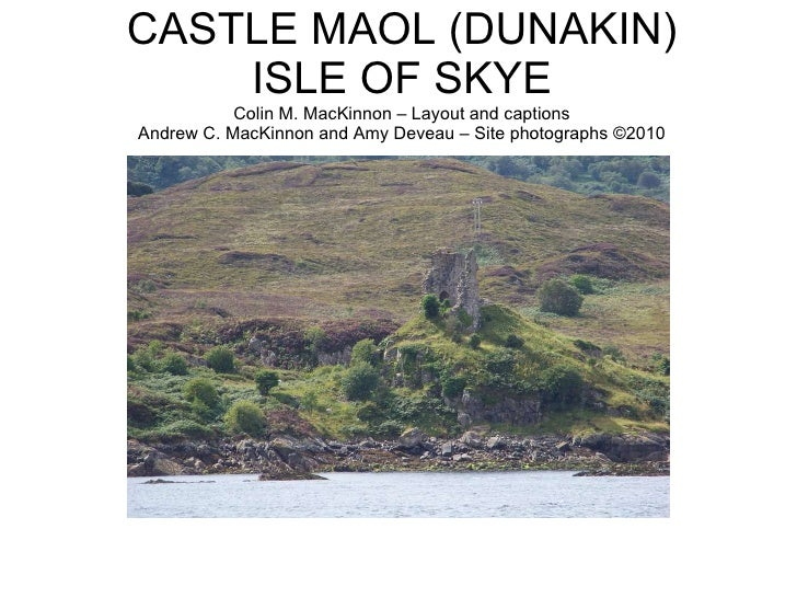 CASTLE MAOL (DUNAKIN) ISLE OF SKYE Colin M. MacKinnon – Layout and captions Andrew C. MacKinnon and Amy Deveau – Site phot...