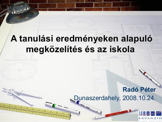 A tanulási eredményeken alapuló megközelítés és az iskola Radó Péter Dunaszerdahely, 2008.10.24.