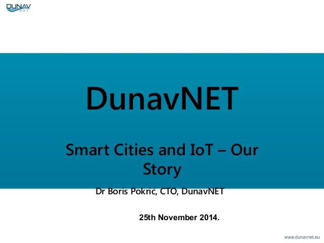 DunavNET Smart Cities and IoT – Our Story Dr Boris Pokrić, CTO, DunavNET 25th November 2014.