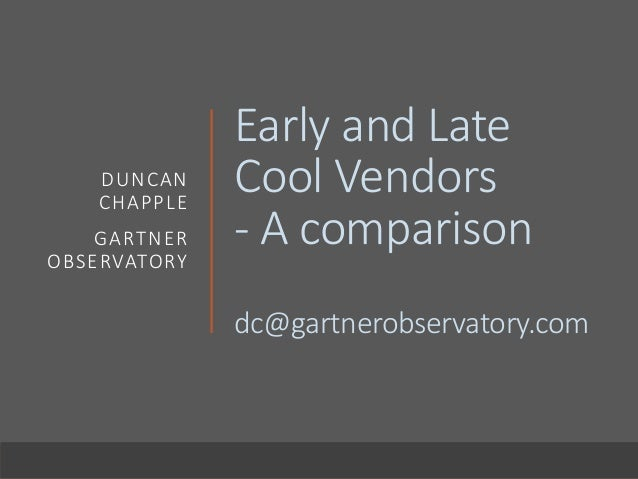 Early and Late Cool Vendors - A comparison dc@gartnerobservatory.com DUNCAN CHAPPLE GARTNER OBSERVATORY