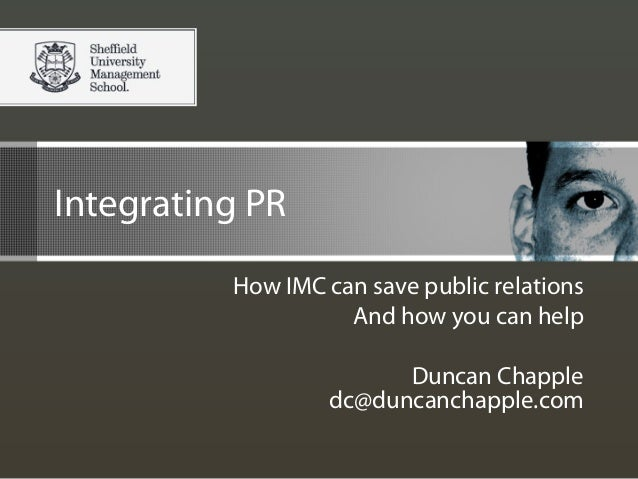Integrating PR How IMC can save public relations And how you can help Duncan Chapple dc@duncanchapple.com