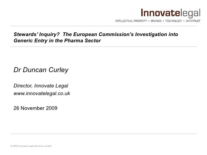 Stewards' Inquiry?  The European Commission's Investigation into Generic Entry in the Pharma Sector   Dr Duncan Curley Dir...
