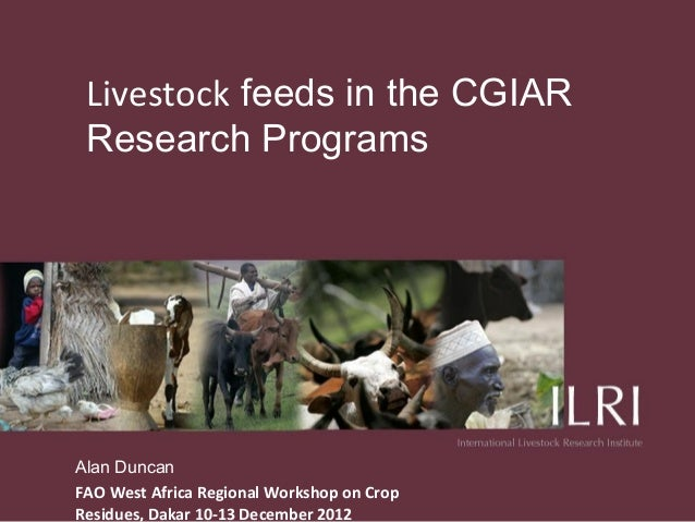 Livestock feeds in the CGIAR Research ProgramsAlan DuncanFAO West Africa Regional Workshop on CropResidues, Dakar 10-13 De...