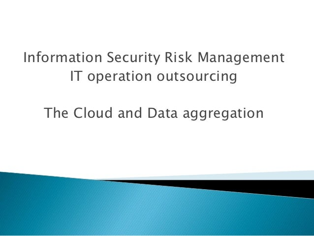 Information Security Risk Management      IT operation outsourcing  The Cloud and Data aggregation
