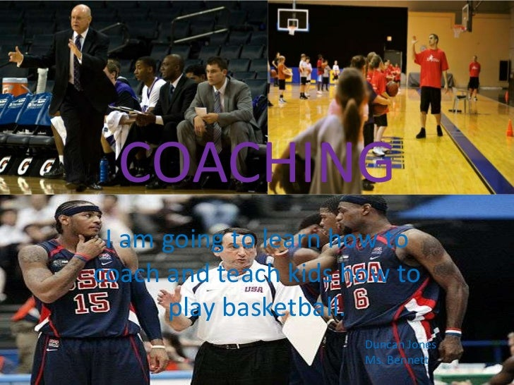 COACHING I am going to learn how tocoach and teach kids how to      play basketball.                      Duncan Jones    ...