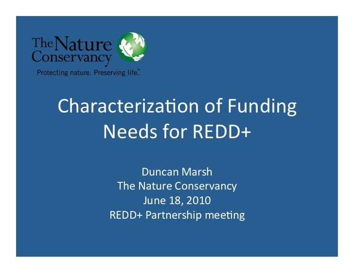 Characteriza*on	  of	  Funding	       Needs	  for	  REDD+	                 Duncan	  Marsh	          The	  Nature	  Conserv...