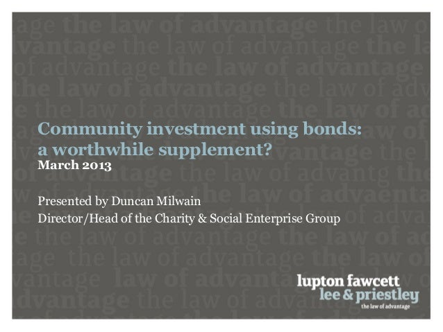 Community investment using bonds:a worthwhile supplement?March 2013Presented by Duncan MilwainDirector/Head of the Charity...