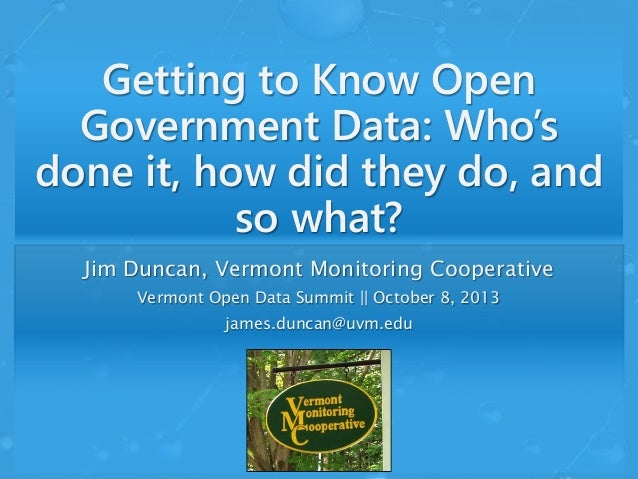Getting to Know Open Government Data: Who's done it, how did they do, and so what? Jim Duncan, Vermont Monitoring Cooperat...