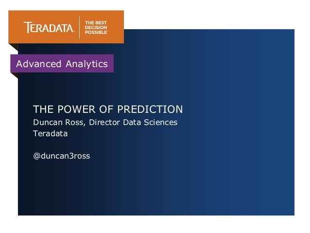 Advanced Analytics   THE POWER OF PREDICTION   Duncan Ross, Director Data Sciences   Teradata   @duncan3ross