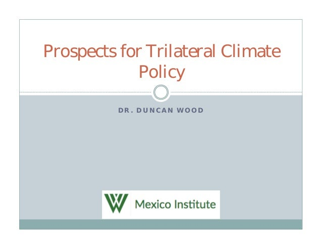 D R . D U N C A N W O O D Prospects for Trilateral Climate Policy