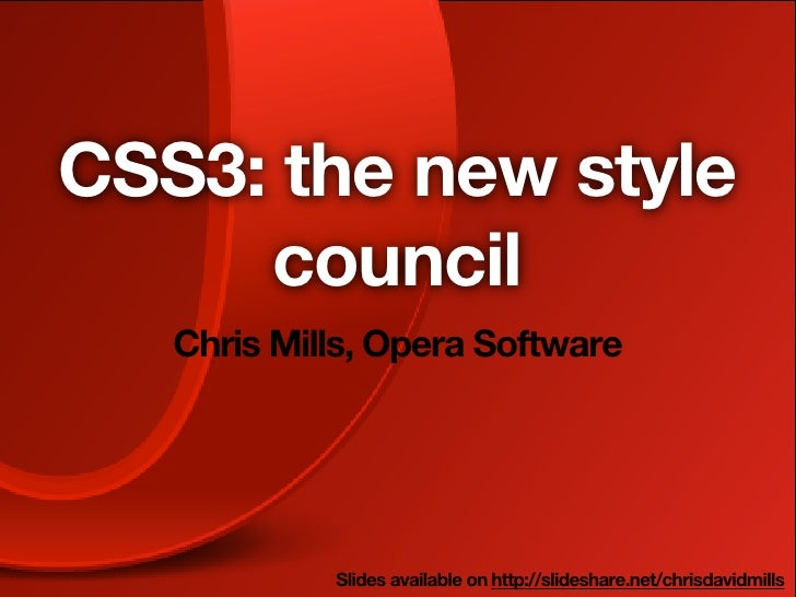 CSS3: the new style     council   Chris Mills, Opera Software            Slides available on http://slideshare.net/chrisda...