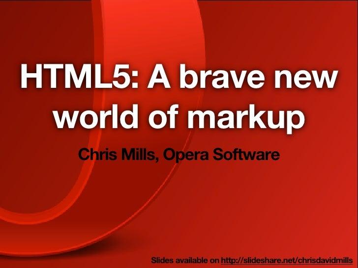 HTML5: A brave new world of markup   Chris Mills, Opera Software            Slides available on http://slideshare.net/chri...