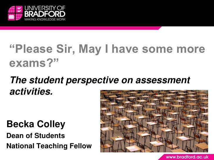"""Please Sir, May I have some more exams?""The student perspective on assessment activities.<br />Becka Colley<br />Dean of ..."