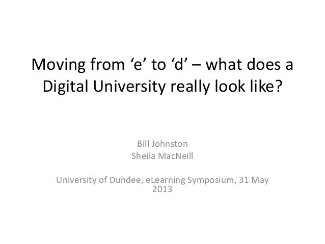 Moving from 'e' to 'd' – what does aDigital University really look like?Bill JohnstonSheila MacNeillUniversity of Dundee, ...