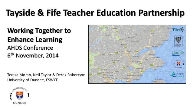 Tayside & Fife Teacher Education Partnership  Working Together to  Enhance Learning  AHDS Conference  6th November, 2014  ...