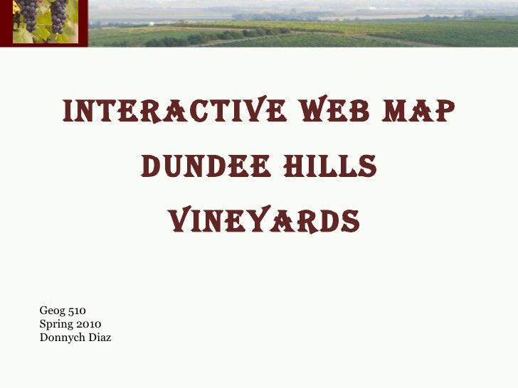 INTERACTIVE WEB MAP  DUNDEE HILLS  VINEYARDS Geog 510 Spring 2010 Donnych Diaz