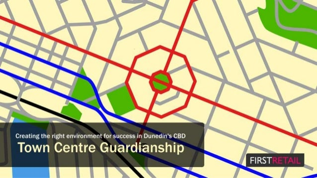 s';9      Creating the right environment for success in Dunedin's CBD  Town Centre Guardianship FIRST
