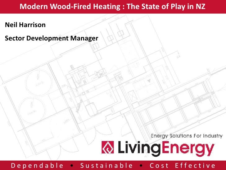 Modern Wood-Fired Heating : The State of Play in NZNeil HarrisonSector Development Manager Dependable • Sustainable • Cost...