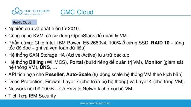 www.cmctelecom.vn • Nghiên cứu và phát triển từ 2010. • Công nghệ KVM, có sử dụng OpenStack để quản lý VM. • Phần cứng: Ch...