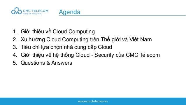 www.cmctelecom.vn 1. Giới thiệu về Cloud Computing 2. Xu hướng Cloud Computing trên Thế giới và Việt Nam 3. Tiêu chí lựa c...